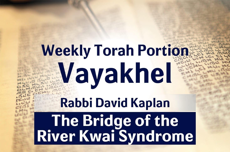 Photo of Parshat Vayakhel – The Bridge of the River Kwai Syndrome