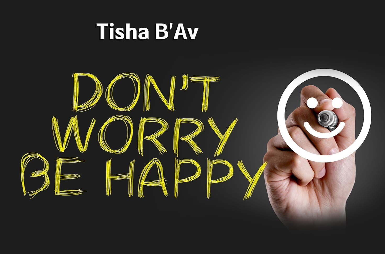 Photo of Tisha B'Av – Don't Worry, Be Happy
