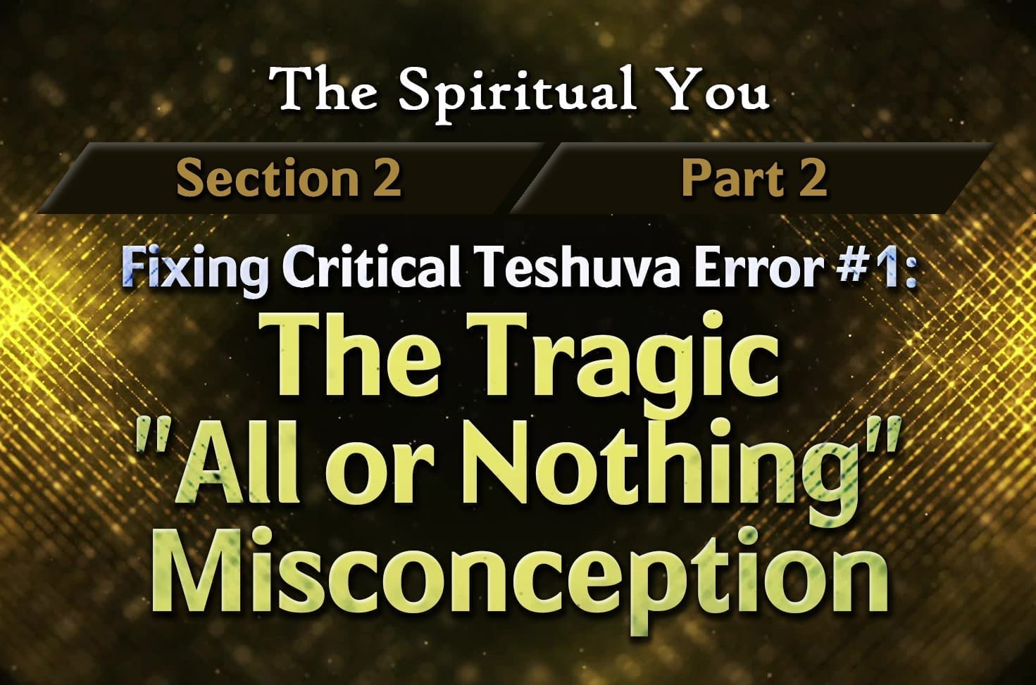 """Photo of The Spiritual You – 02×02 – Fixing Critical Teshuva Error #1 – The Tragic """"All or Nothing"""" Misconception"""
